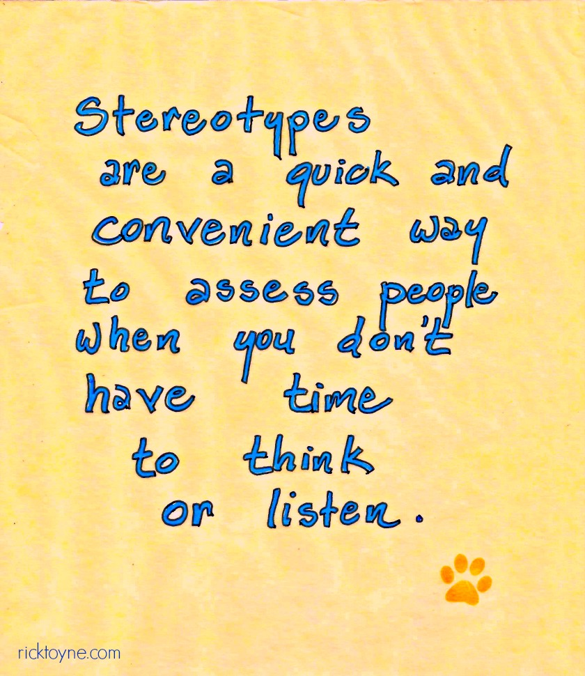 Stereotypes are a quick and convenient way to assess people when you don't have time to think or listen. ricktoyne.com